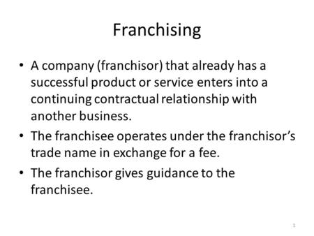 Franchising A company (franchisor) that already has a successful product or service enters into a continuing contractual relationship with another business.