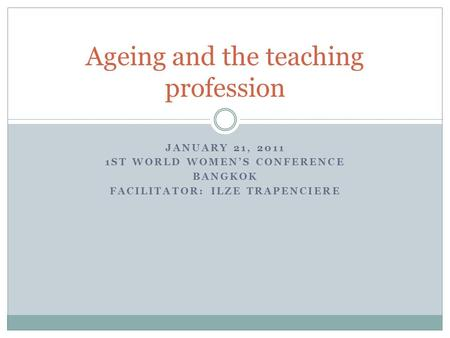 JANUARY 21, 2011 1ST WORLD WOMEN'S CONFERENCE BANGKOK FACILITATOR: ILZE TRAPENCIERE Ageing and the teaching profession.