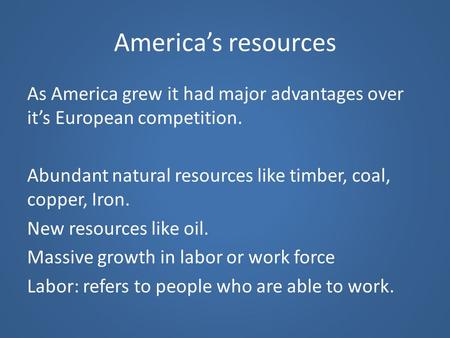 America's resources As America grew it had major advantages over it's European competition. Abundant natural resources like timber, coal, copper, Iron.