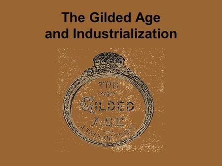 The Gilded Age and Industrialization. The Gilded Age The word gilded means covered with gold, but it also means that the inside is not gold. The Gilded.