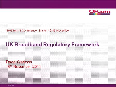 UK Broadband Regulatory Framework David Clarkson 16 th November 2011 NextGen 11 Conference, Bristol, 15-16 November.