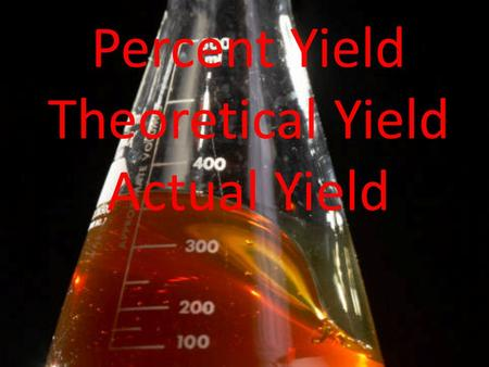 Percent Yield Theoretical Yield Actual Yield. Theoretical Yield The maximum amount of product that can be formed from given amounts of reactants The amount.