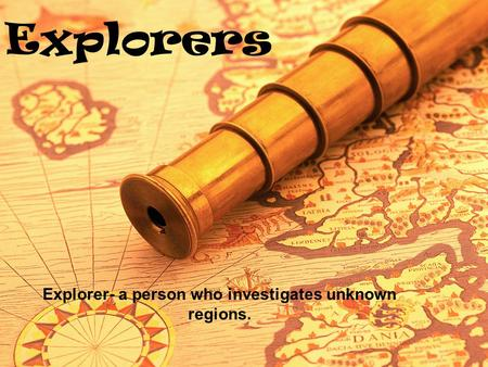 Explorers Explorer- a person who investigates unknown regions.