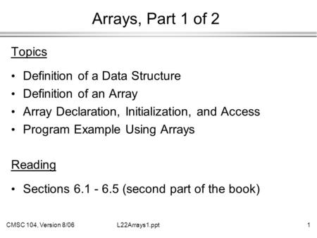 CMSC 104, Version 8/061L22Arrays1.ppt Arrays, Part 1 of 2 Topics Definition of a Data Structure Definition of an Array Array Declaration, Initialization,