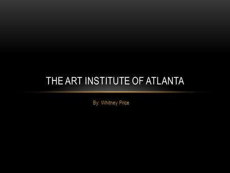 By: Whitney Price THE ART INSTITUTE OF ATLANTA. ABOUT The Art Institute of Atlanta offers many programs that involve all different types of art. Such.