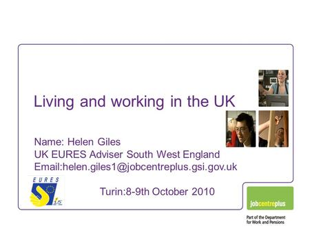 Living and working in the UK Name: Helen Giles UK EURES Adviser South West England Turin:8-9th October 2010.