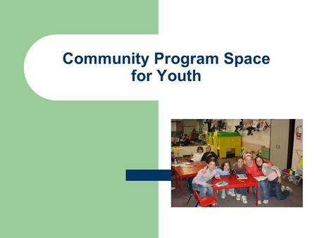Community Program Space for Youth. Table of Contents Background Information Youth Needs Analysis 2010 Current Programming Need for Dedicated Space Facility.