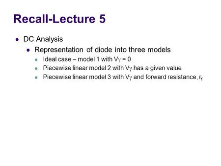 Recall-Lecture 5 DC Analysis Representation of diode into three models