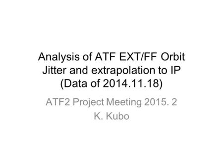 Analysis of ATF EXT/FF Orbit Jitter and extrapolation to IP (Data of 2014.11.18) ATF2 Project Meeting 2015. 2 K. Kubo.