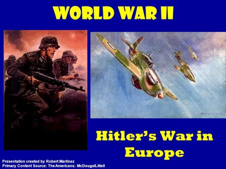 World War II Hitler's War in Europe Presentation created by Robert Martinez Primary Content Source: The Americans: McDougalLittell.