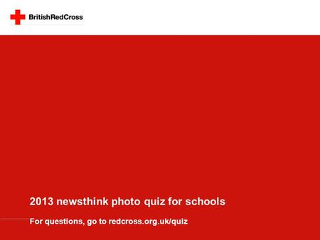 2013 newsthink photo quiz for schools For questions, go to redcross.org.uk/quiz.