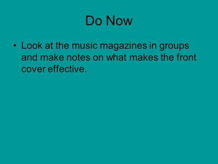 Do Now Look at the music magazines in groups and make notes on what makes the front cover effective.
