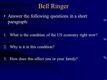 Bell Ringer Answer the following questions in a short paragraph: 1.What is the condition of the US economy right now? 2.Why is it in this condition? 3.How.
