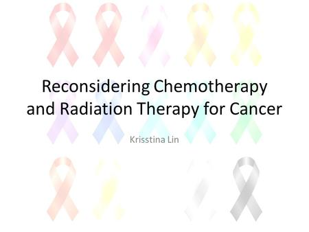 Reconsidering Chemotherapy and Radiation Therapy for Cancer Krisstina Lin.