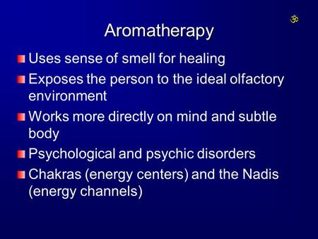 Aromatherapy Uses sense of smell for healing Exposes the person to the ideal olfactory environment Works more directly on mind and subtle body Psychological.