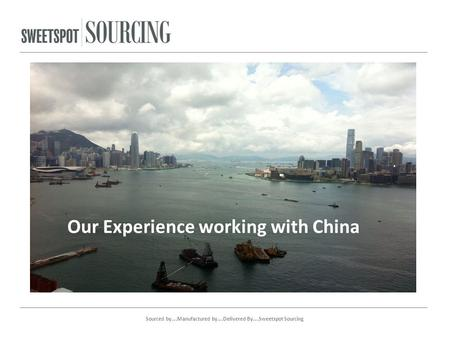 Our Experience working with China Sourced by….Manufactured by….Delivered By….Sweetspot Sourcing.