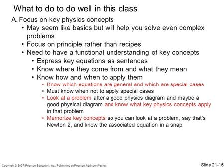 What to do to do well in this class A.Focus on key physics concepts May seem like basics but will help you solve even complex problems Focus on principle.