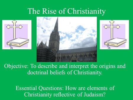 The Rise of Christianity Objective: To describe and interpret the origins and doctrinal beliefs of Christianity. Essential Questions: How are elements.