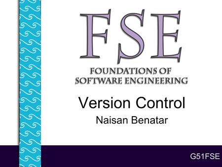 G51FSE Version Control Naisan Benatar. Lecture 5 - Version Control 2 On today's menu... The problems with lots of code and lots of people Version control.