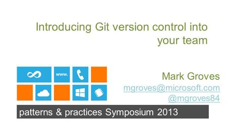 Patterns & practices Symposium 2013 Introducing Git version control into your team Mark
