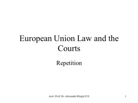 Asst. Prof. Dr. Alexander Bürgin IUE1 European Union Law and the Courts Repetition.