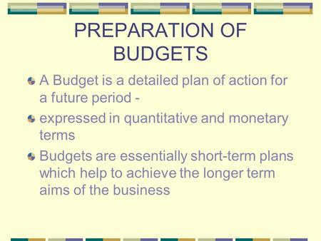PREPARATION OF BUDGETS A Budget is a detailed plan of action for a future period - expressed in quantitative and monetary terms Budgets are essentially.