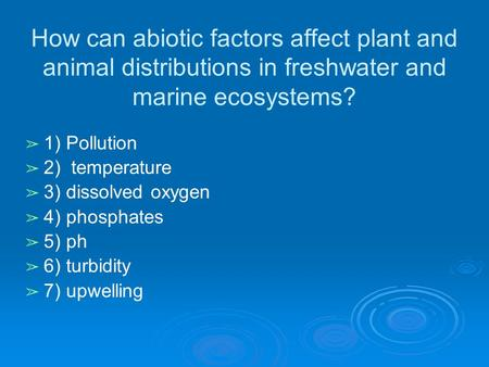 How can abiotic factors affect plant and animal distributions in freshwater and marine ecosystems? ➢ 1) Pollution ➢ 2) temperature ➢ 3) dissolved oxygen.