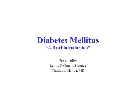 "Diabetes Mellitus ""A Brief Introduction"" Presented by Rainsville Family Practice Thomas L. Horton, MD."
