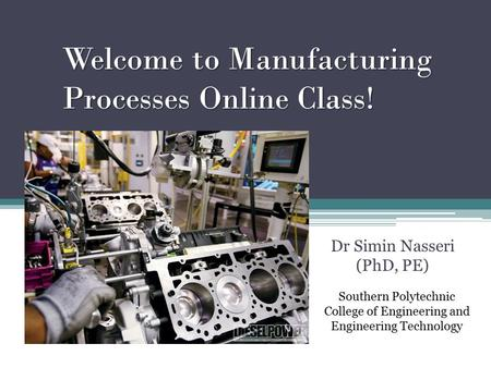 Welcome to Manufacturing Processes Online Class! Dr Simin Nasseri (PhD, PE) Southern Polytechnic College of Engineering and Engineering Technology.