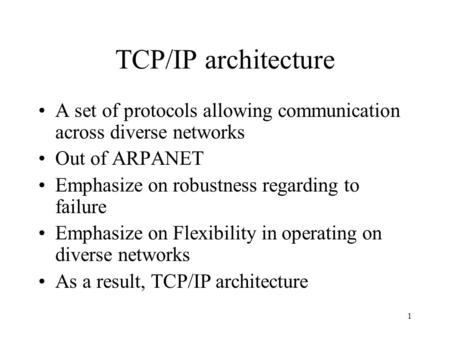 1 TCP/IP architecture A set of protocols allowing communication across diverse networks Out of ARPANET Emphasize on robustness regarding to failure Emphasize.