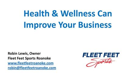 Health & Wellness Can Improve Your Business Robin Lewis, Owner Fleet Feet Sports Roanoke