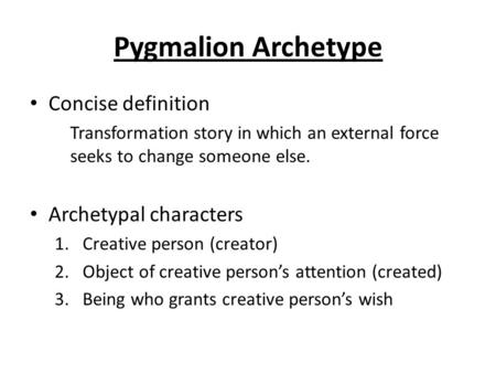 Pygmalion Archetype Concise definition Transformation story in which an external force seeks to change someone else. Archetypal characters 1.Creative person.