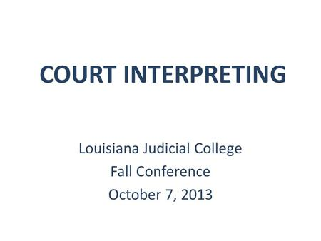 COURT INTERPRETING Louisiana Judicial College Fall Conference October 7, 2013.