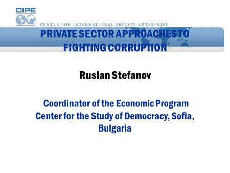 PRIVATE SECTOR APPROACHES TO FIGHTING CORRUPTION Ruslan Stefanov Coordinator of the Economic Program Center for the Study of Democracy, Sofia, Bulgaria.