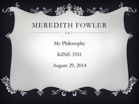 MEREDITH FOWLER My Philosophy KINE 3351 August 29, 2014.