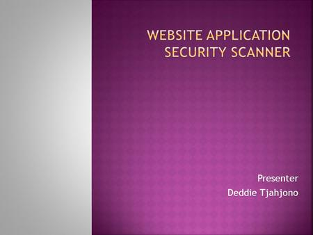 Presenter Deddie Tjahjono.  Introduction  Website Application Layer  Why Web Application Security  Web Apps Security Scanner  About  Feature  How.