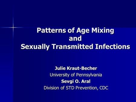 Patterns of Age Mixing and Sexually Transmitted Infections Julie Kraut-Becher University of Pennsylvania Sevgi O. Aral Division of STD Prevention, CDC.