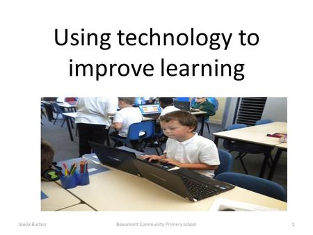Using technology to improve learning Stella BurtonBeaumont Community Primary school1.
