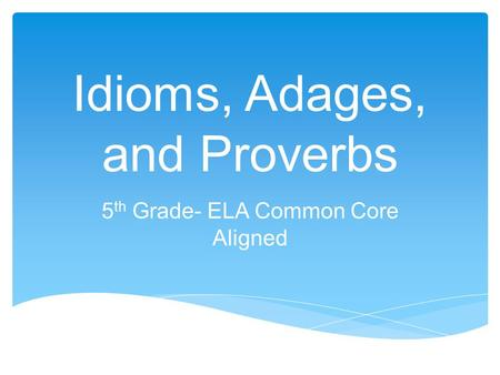 Idioms, Adages, and Proverbs 5 th Grade- ELA Common Core Aligned.