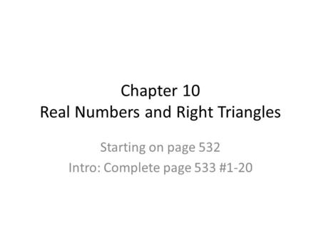 Chapter 10 Real Numbers and Right Triangles Starting on page 532 Intro: Complete page 533 #1-20.