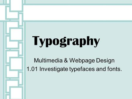 Multimedia & Webpage Design 1.01 Investigate typefaces and fonts.