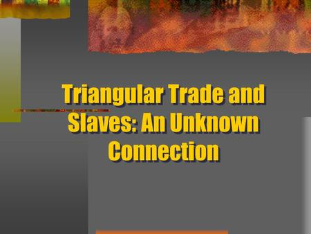 Triangular Trade and Slaves: An Unknown Connection