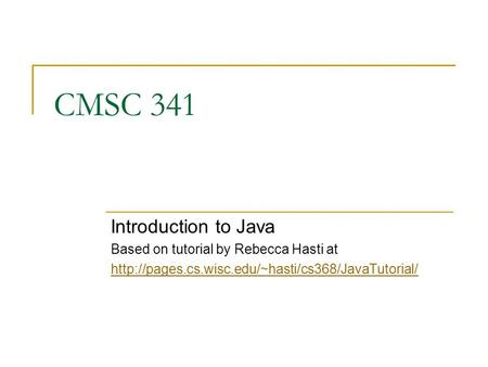 CMSC 341 Introduction to Java Based on tutorial by Rebecca Hasti at