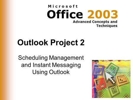 Office 2003 Advanced Concepts and Techniques M i c r o s o f t Outlook Project 2 Scheduling Management and Instant Messaging Using Outlook.