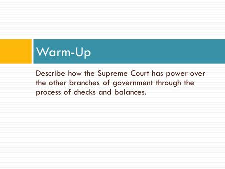 Describe how the Supreme Court has power over the other branches of government through the process of checks and balances. Warm-Up.
