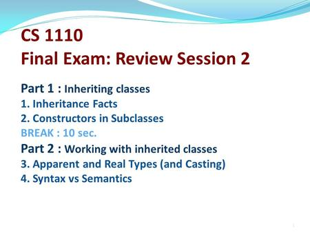 CS 1110 Final Exam: Review Session 2 Part 1 : Inheriting classes 1. Inheritance Facts 2. Constructors in Subclasses BREAK : 10 sec. Part 2 : Working with.