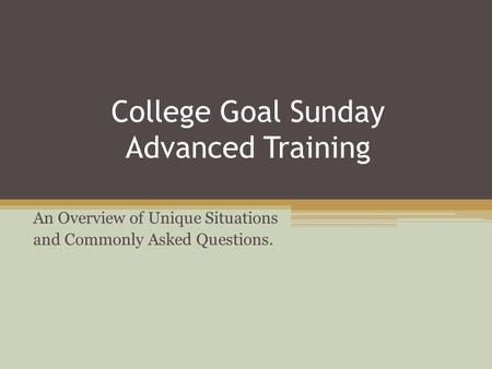 College Goal Sunday Advanced Training An Overview of Unique Situations and Commonly Asked Questions.
