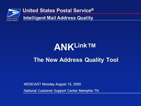 United States Postal Service ® ANK Link ™ The New Address Quality Tool Intelligent Mail Address Quality WEBCAST Monday August 15, 2005 National Customer.