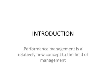 INTRODUCTION Performance management is a relatively new concept to the field of management.