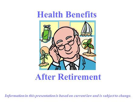 1 Health Benefits After Retirement Information in this presentation is based on current law and is subject to change.